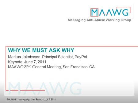 Messaging Anti-Abuse Working Group MAAWG | maawg.org | San Francisco, CA 2011 WHY WE MUST ASK WHY Markus Jakobsson, Principal Scientist, PayPal Keynote,