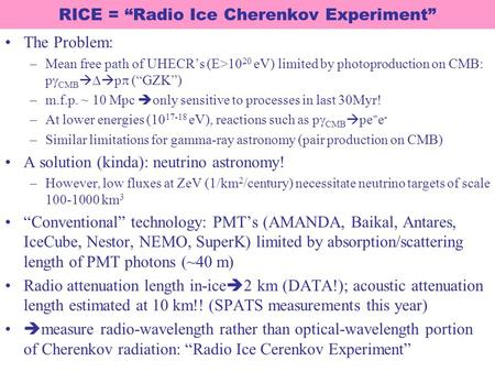 "RICE = ""Radio Ice Cherenkov Experiment"" The Problem: –Mean free path of UHECR's (E>10 20 eV) limited by photoproduction on CMB: p  CMB    p  (""GZK"")"