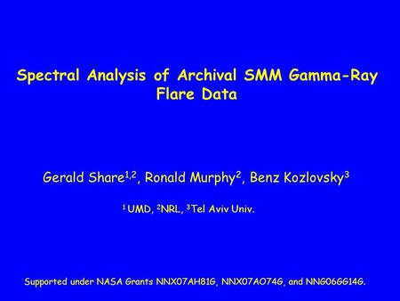 Spectral Analysis of Archival SMM Gamma-Ray Flare Data Gerald Share 1,2, Ronald Murphy 2, Benz Kozlovsky 3 1 UMD, 2 NRL, 3 Tel Aviv Univ. Supported under.
