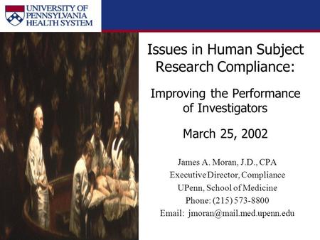Issues in Human Subject Research Compliance: Improving the Performance of Investigators March 25, 2002 James A. Moran, J.D., CPA Executive Director, Compliance.