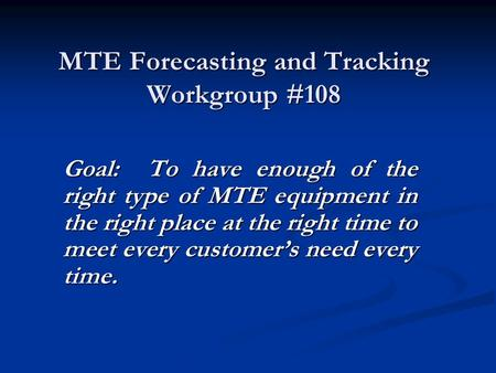 MTE Forecasting and Tracking Workgroup #108 Goal: To have enough of the right type of MTE equipment in the right place at the right time to meet every.