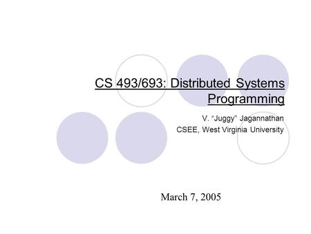 "CS 493/693: Distributed Systems Programming V. ""Juggy"" Jagannathan CSEE, West Virginia University March 7, 2005."
