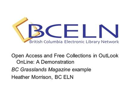 Open Access and Free Collections in OutLook OnLine: A Demonstration BC Grasslands Magazine example Heather Morrison, BC ELN.