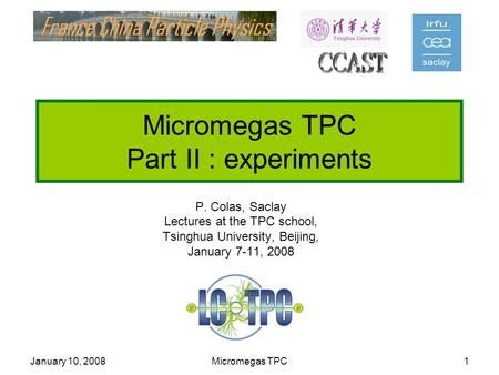 January 10, 2008Micromegas TPC1 Micromegas TPC Part II : experiments P. Colas, Saclay Lectures at the TPC school, Tsinghua University, Beijing, January.