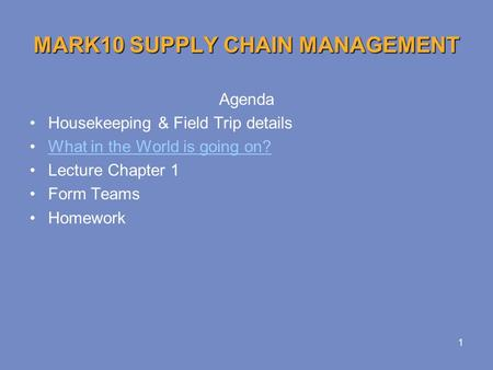 1 MARK10 SUPPLY CHAIN MANAGEMENT Agenda Housekeeping & Field Trip details What in the World is going on? Lecture Chapter 1 Form Teams Homework.
