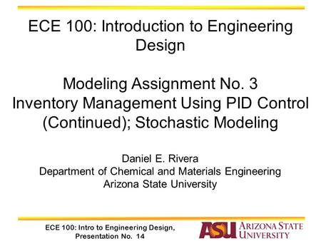 ECE 100: Intro to Engineering Design, Presentation No. 14 Daniel E. Rivera Department of Chemical and Materials Engineering Arizona State University ECE.