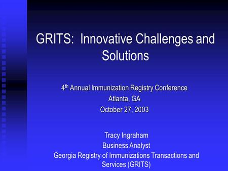 GRITS: Innovative Challenges and Solutions 4 th Annual Immunization Registry Conference Atlanta, GA October 27, 2003 Tracy Ingraham Business Analyst Georgia.