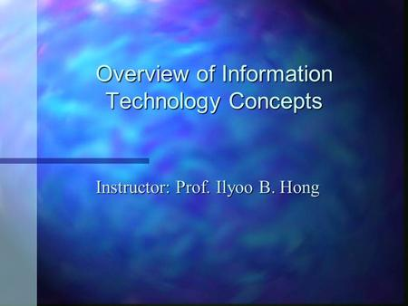 Overview of Information Technology Concepts Instructor: Prof. Ilyoo B. Hong.