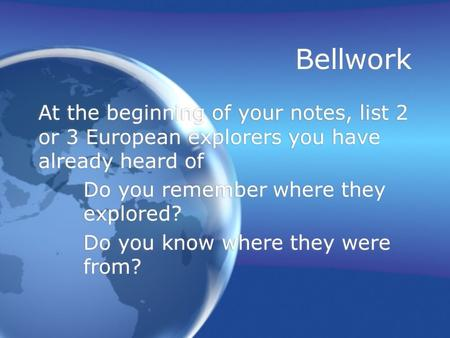 Bellwork At the beginning of your notes, list 2 or 3 European explorers you have already heard of Do you remember where they explored? Do you know where.