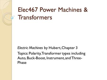 Elec467 Power Machines & Transformers Electric Machines by Hubert, Chapter 3 Topics: Polarity, Transformer types including Auto, Buck-Boost, Instrument,