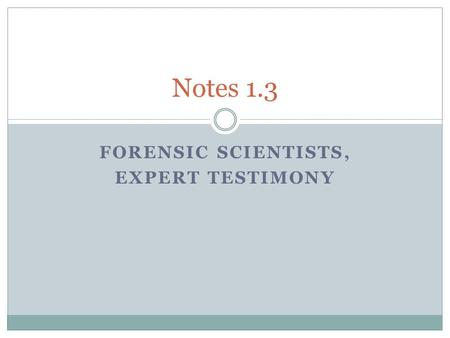 FORENSIC SCIENTISTS, EXPERT TESTIMONY Notes 1.3. Objectives 1. Explain the role and responsibilities of the expert witness. 2. Compare and contrast the.