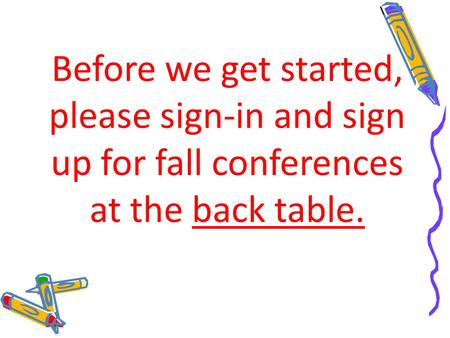Before we get started, please sign-in and sign up for fall conferences at the back table.