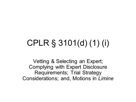 CPLR § 3101(d) (1) (i) Vetting & Selecting an Expert; Complying with Expert Disclosure Requirements; Trial Strategy Considerations; and, Motions in Limine.