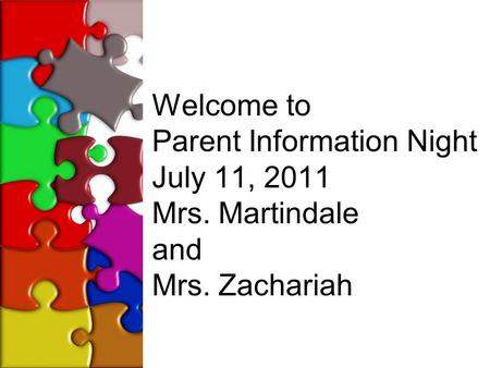 Welcome to Parent Information Night July 11, 2011 Mrs. Martindale and Mrs. Zachariah.