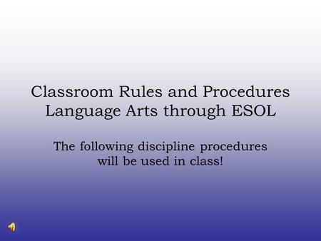 Classroom Rules and Procedures Language Arts through ESOL The following discipline procedures will be used in class!