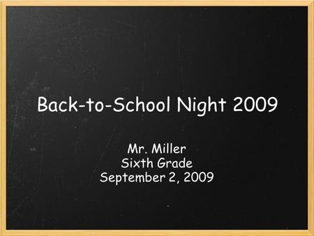 Back-to-School Night 2009 Mr. Miller Sixth Grade September 2, 2009.