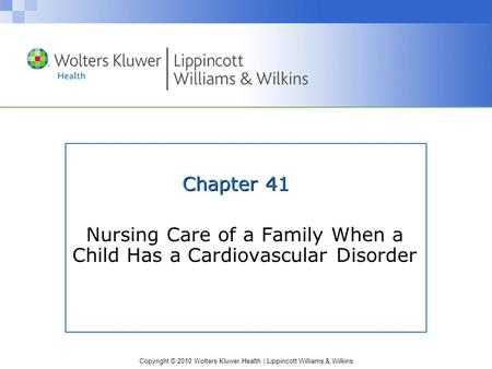 Copyright © 2010 Wolters Kluwer Health | Lippincott Williams & Wilkins Chapter 41 Nursing Care of a Family When a Child Has a Cardiovascular Disorder.