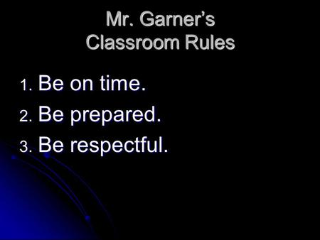 Mr. Garner's Classroom Rules 1. Be on time. 2. Be prepared. 3. Be respectful.
