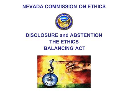 DISCLOSURE and ABSTENTION THE ETHICS BALANCING ACT NEVADA COMMISSION ON ETHICS.