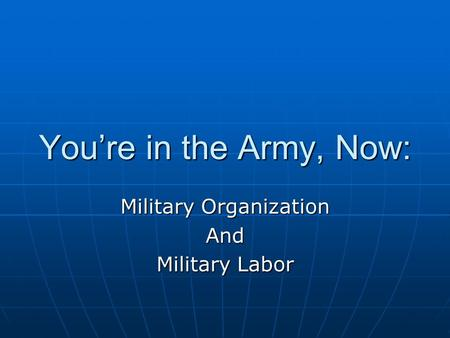 You're in the Army, Now: Military Organization And Military Labor.