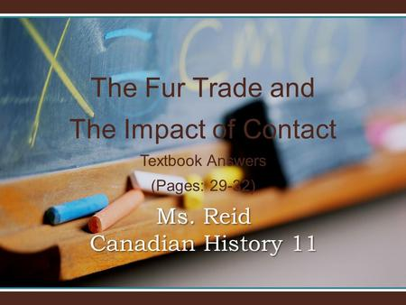 The Fur Trade and The Impact of Contact Textbook Answers (Pages: 29-32) Ms. Reid Canadian History 11.