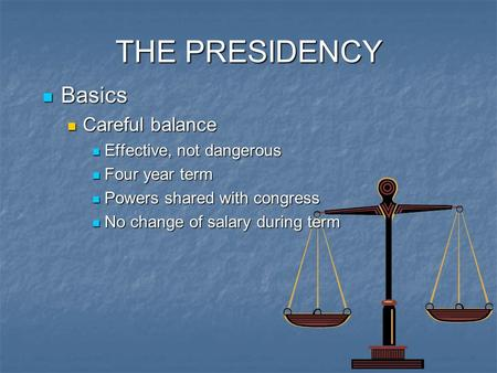 THE PRESIDENCY Basics Basics Careful balance Careful balance Effective, not dangerous Effective, not dangerous Four year term Four year term Powers shared.
