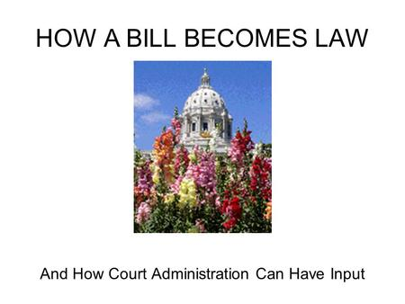 HOW A BILL BECOMES LAW And How Court Administration Can Have Input.