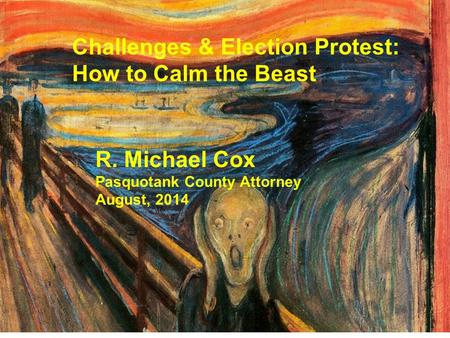 Challenges & Election Protest: How to Calm the Beast R. Michael Cox Pasquotank County Attorney August, 2014.