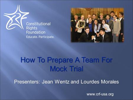 How To Prepare A Team For Mock Trial www.crf-usa.org Presenters: Jean Wentz and Lourdes Morales.
