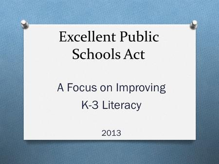 Excellent Public Schools Act A Focus on Improving K-3 Literacy 2013.
