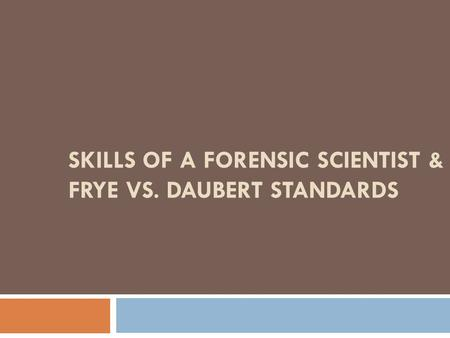 Skills of a Forensic Scientist & Frye vs. Daubert Standards
