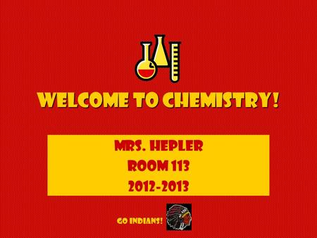 Welcome to Chemistry! Mrs. Hepler Room 113 2012-2013 GO INDIANS!