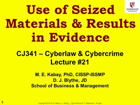 1 Copyright © 2013 M. E. Kabay, D. J. Blythe, J. Tower-Pierce & P. R. Stephenson. All rights reserved. Use of Seized Materials & Results in Evidence CJ341.