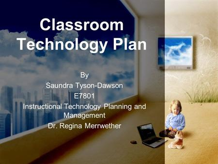 Classroom Technology Plan By Saundra Tyson-Dawson E7801 Instructional Technology Planning and Management Dr. Regina Merrwether.