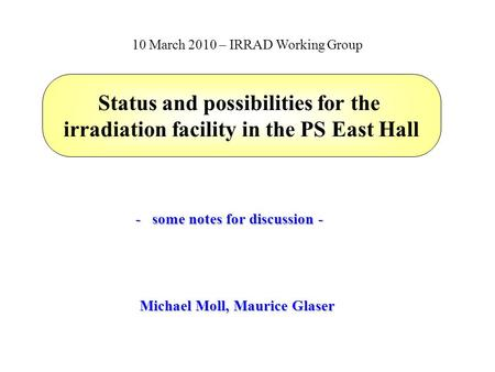 Status and possibilities for the irradiation facility in the PS East Hall Michael Moll, Maurice Glaser 10 March 2010 – IRRAD Working Group - some notes.