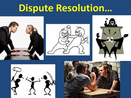 Dispute Resolution…. AGENDA February 25, 2013 Today's topics  Taking care of each other  Legal Methods for Resolving Disputes  Organization of the.
