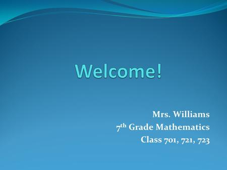 Mrs. Williams 7 th Grade Mathematics Class 701, 721, 723.