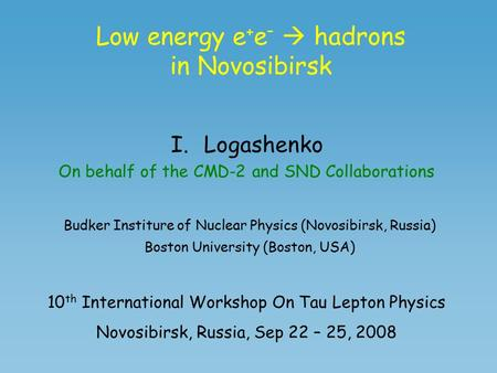 Low energy e + e –  hadrons in Novosibirsk I.Logashenko On behalf of the CMD-2 and SND Collaborations Budker Institure of Nuclear Physics (Novosibirsk,