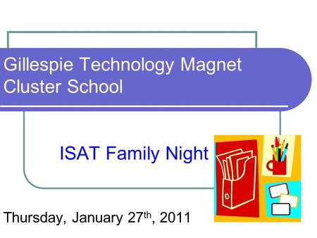 Gillespie Technology Magnet Cluster School ISAT Family Night Thursday, January 27 th, 2011.