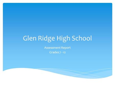 Glen Ridge High School Assessment Report Grades 7 - 12.