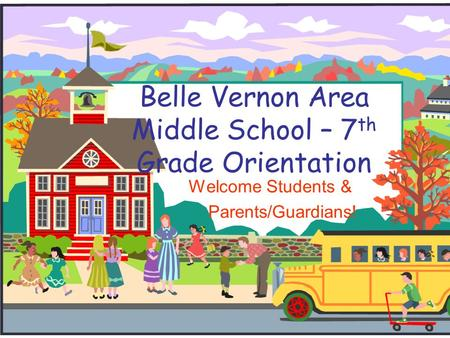 Belle Vernon Area Middle School – 7 th Grade Orientation Welcome Students & Parents/Guardians!