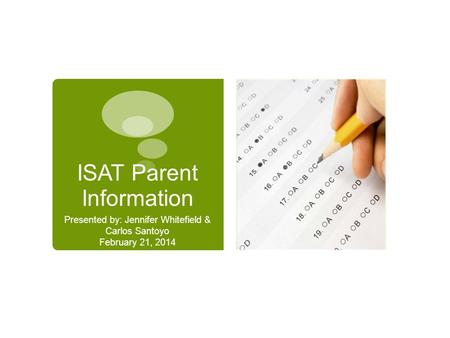 ISAT Parent Information Presented by: Jennifer Whitefield & Carlos Santoyo February 21, 2014.