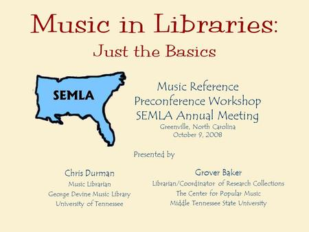 Music in Libraries: Just the Basics Music Reference Preconference Workshop SEMLA Annual Meeting Greenville, North Carolina October 9, 2008 Chris Durman.