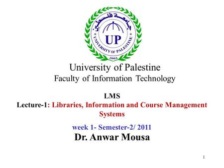 1 LMS Lecture-1: Libraries, Information and Course Management Systems week 1- Semester-2/ 2011 Dr. Anwar Mousa University of Palestine Faculty of Information.