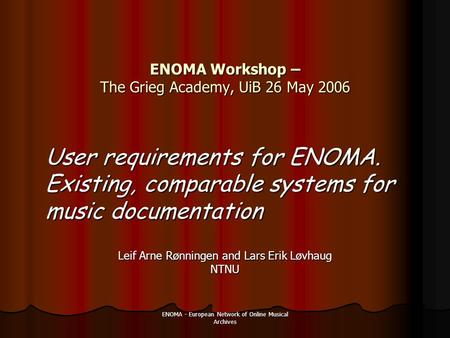 ENOMA - European Network of Online Musical Archives ENOMA Workshop – The Grieg Academy, UiB 26 May 2006 Leif Arne Rønningen and Lars Erik Løvhaug NTNU.