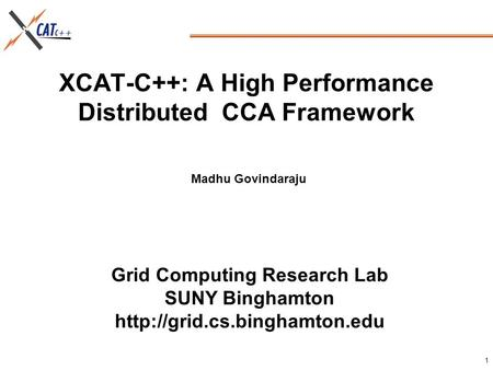 Grid Computing Research Lab SUNY Binghamton  1 XCAT-C++: A High Performance Distributed CCA Framework Madhu Govindaraju.