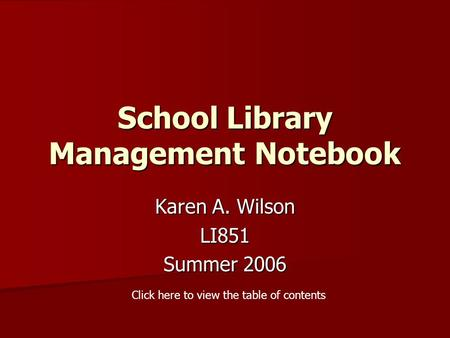 School Library Management Notebook Karen A. Wilson LI851 Summer 2006 Click here to view the table of contents.