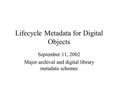 Lifecycle Metadata for Digital Objects September 11, 2002 Major archival and digital library metadata schemes.