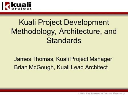 © 2004, The Trustees of Indiana University Kuali Project Development Methodology, Architecture, and Standards James Thomas, Kuali Project Manager Brian.