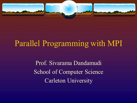 Parallel Programming with MPI Prof. Sivarama Dandamudi School of Computer Science Carleton University.